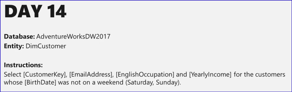 DAY 14  Database: AdventureWorksDW2017  Entity: DimCustomer  Instructions:  Select [CustomerKey], [EmailAddress], [EnglishOccupation] and [Yearlylncome] for the customers  whose [BirthDate] was not on a weekend (Saturday, Sunday).