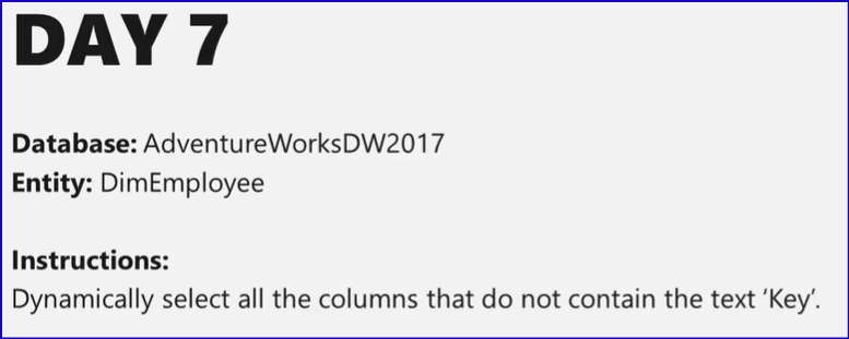 DAY 7  Database: AdventureWorksDW2017  Entity: DimEmployee  Instructions:  Dynamically select all the columns that do not contain the text 'Key'.