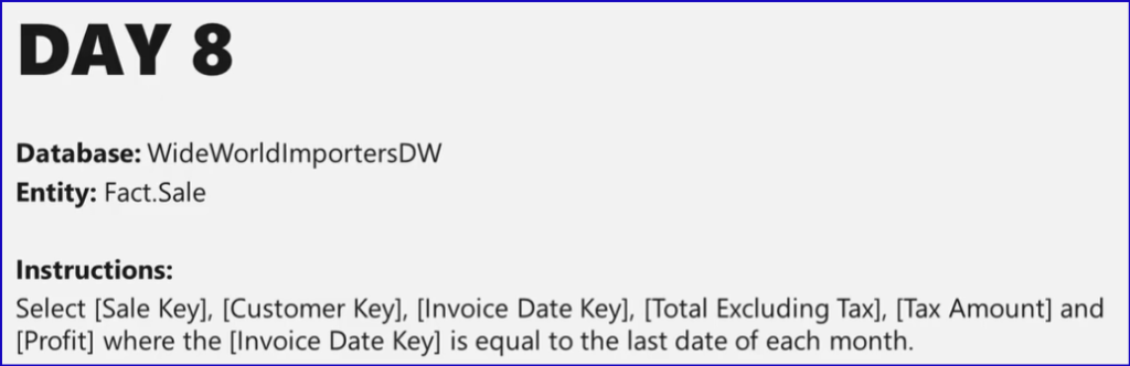 DAY 8  Database: WideWorldlmportersDW  Entity: Fact.Sale  Instructions:  Select [Sale Key], [Customer Key], [Invoice Date Key], [Total Excluding Tax], [Tax Amount] and  [Profit] where the [Invoice Date Key] is equal to the last date of each month.