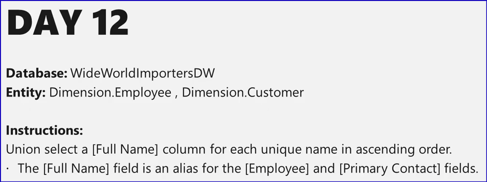 DAY 12  Database: WideWorIdImportersDW  Entity: Dimension.EmpIoyee , Dimension.Customer  Instructions:  Union select a [Full Name] column for each unique name in ascending order.  The [Full Name] field is an alias for the [Employee] and [Primary Contact] fields.