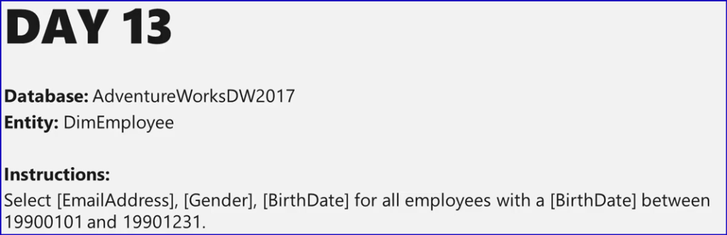 DAY 13  Database: AdventureWorksDW2017  Entity: DimEmpIoyee  Instructions:  Select [EmailAddress], [Gender], [BirthDate] for all employees with a [BirthDate] between  19900101 and 19901231.